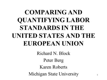 1 COMPARING AND QUANTIFYING LABOR STANDARDS IN THE UNITED STATES AND THE EUROPEAN UNION Richard N. Block Peter Berg Karen Roberts Michigan State University.