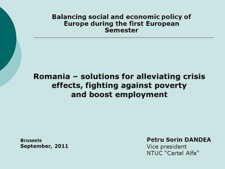 "Balancing social and economic policy of Europe during the first European Semester Petru Sorin DANDEA Vice president NTUC ""Cartel Alfa"" Brussels September,"