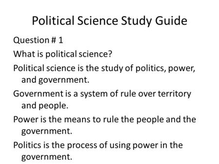 Political Science Study Guide Question # 1 What is political science? Political science is the study of politics, power, and government. Government is.