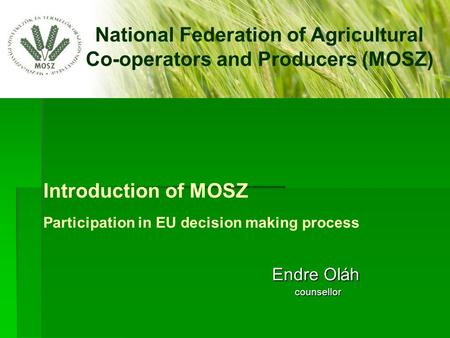 Introduction of MOSZ Participation in EU decision making process Endre Oláh Endre Oláh counsellor counsellor National Federation of Agricultural Co-operators.