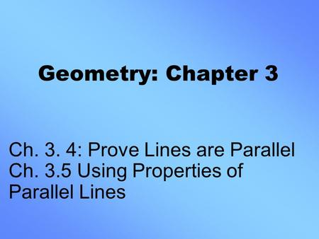 Geometry: Chapter 3 Ch. 3. 4: Prove Lines are Parallel Ch. 3.5 Using Properties of Parallel Lines.