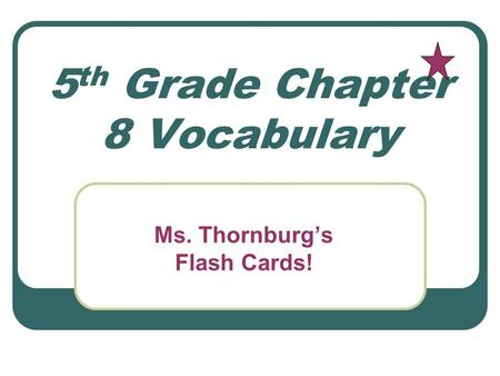 5 th Grade Chapter 8 Vocabulary Ms. Thornburg's Flash Cards!