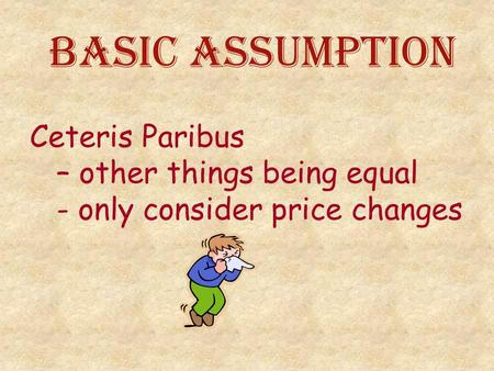 Basic Assumption Ceteris Paribus – other things being equal - only consider price changes.