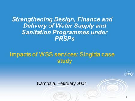 1 Strengthening Design, Finance and Delivery of Water Supply and Sanitation Programmes under PRSPs Impacts of WSS services: Singida case study Kampala,