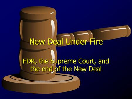 New Deal Under Fire FDR, the Supreme Court, and the end of the New Deal.