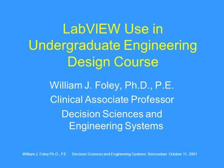 William J. Foley Ph.D., P.E. Decision Sciences and Engineering Systems Rensselaer October 11, 2001 LabVIEW Use in Undergraduate Engineering Design Course.