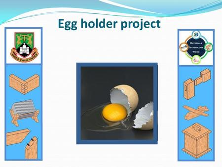 Egg holder project. Brief: Hard and soft boiled eggs are a common element of the typical Irish family's diet. Design and make an egg holder, to be placed.