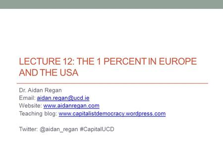 LECTURE 12: THE 1 PERCENT IN EUROPE AND THE USA Dr. Aidan Regan   Website: