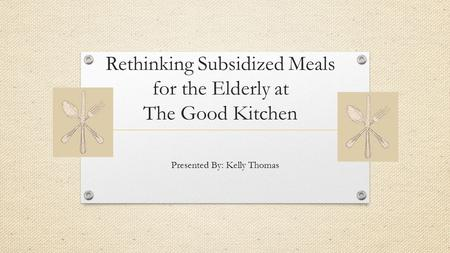 Rethinking Subsidized Meals for the Elderly at The Good Kitchen Presented By: Kelly Thomas.
