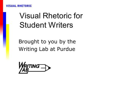 Visual Rhetoric for Student Writers Brought to you by the Writing Lab at Purdue.