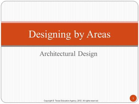 Copyright © Texas Education Agency, 2012. All rights reserved. Architectural Design Designing by Areas 1.