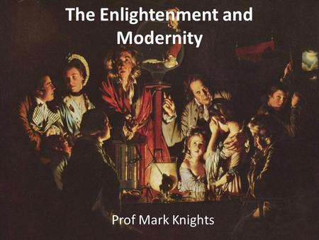 The Enlightenment and Modernity Prof Mark Knights.