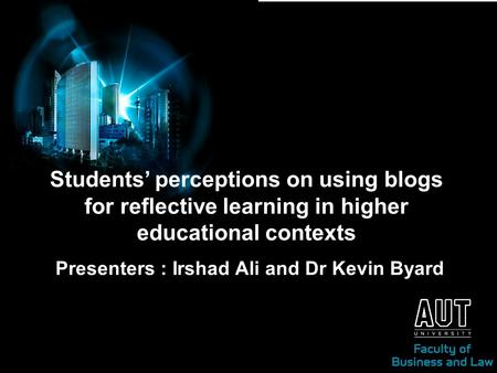 Students' perceptions on using blogs for reflective learning in higher educational contexts Presenters : Irshad Ali and Dr Kevin Byard.