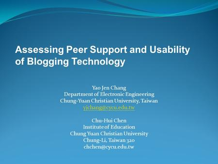 Assessing Peer Support and Usability of Blogging Technology Yao Jen Chang Department of Electronic Engineering Chung-Yuan Christian University, Taiwan.