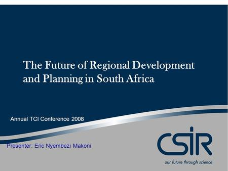 The Future of Regional Development and Planning in South Africa Presenter: Eric Nyembezi Makoni Annual TCI Conference 2008.