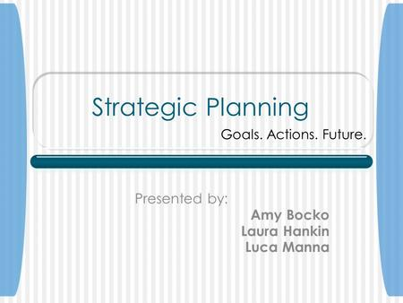Strategic Planning Presented by: Amy Bocko Laura Hankin Luca Manna Goals. Actions. Future.