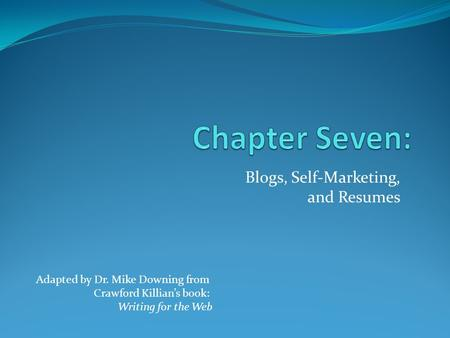 Blogs, Self-Marketing, and Resumes Adapted by Dr. Mike Downing from Crawford Killian's book: Writing for the Web.