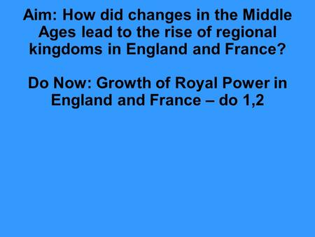 Aim: How did changes in the Middle Ages lead to the rise of regional kingdoms in England and France? Do Now: Growth of Royal Power in England and France.