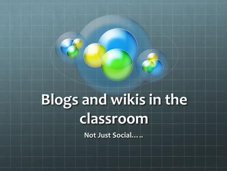 Blogs and wikis in the classroom Not Just Social…..