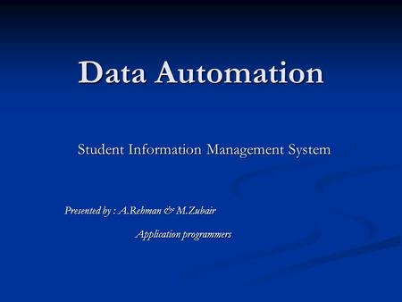 Data Automation Student Information Management System Presented by : A.Rehman & M.Zubair Application programmers Application programmers.