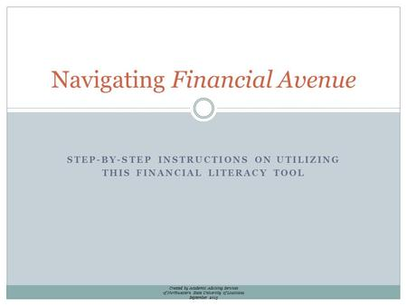 STEP-BY-STEP INSTRUCTIONS ON UTILIZING THIS FINANCIAL LITERACY TOOL Navigating Financial Avenue Created by Academic Advising Services of Northwestern State.