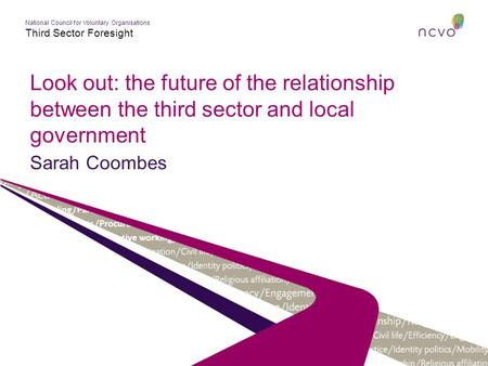 National Council for Voluntary Organisations Third Sector Foresight Look out: the future of the relationship between the third sector and local government.