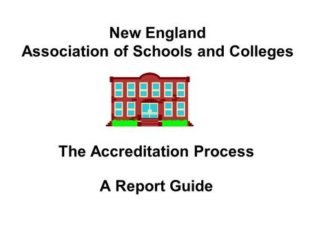New England Association of Schools and Colleges The Accreditation Process A Report Guide.