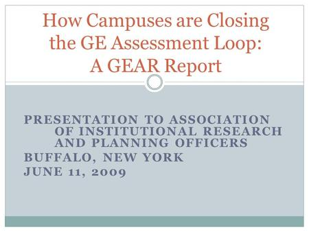 PRESENTATION TO ASSOCIATION OF INSTITUTIONAL RESEARCH AND PLANNING OFFICERS BUFFALO, NEW YORK JUNE 11, 2009 How Campuses are Closing the GE Assessment.