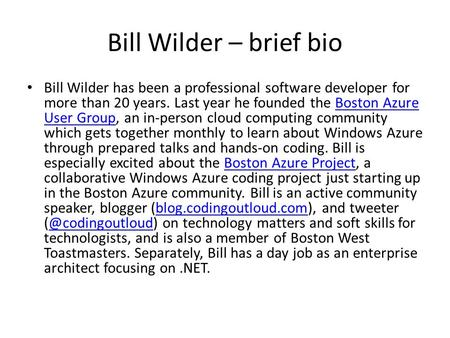 Bill Wilder – brief bio Bill Wilder has been a professional software developer for more than 20 years. Last year he founded the Boston Azure User Group,