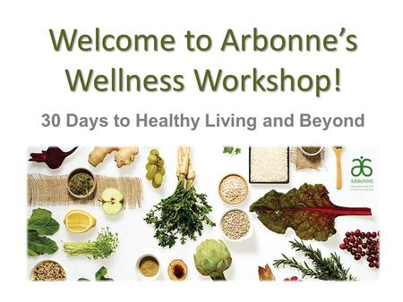 Welcome to Arbonne's Wellness Workshop! 30 Days to Healthy Living and Beyond.