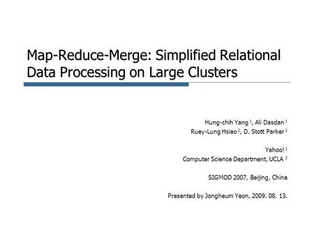 Map-Reduce-Merge: Simplified Relational Data Processing on Large Clusters Hung-chih Yang 1, Ali Dasdan 1 Ruey-Lung Hsiao 2, D. Stott Parker 2 Yahoo! 1.