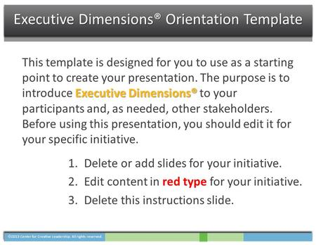  2013 Center for Creative Leadership. All rights reserved. Executive Dimensions® Orientation Template Executive Dimensions® This template is designed.