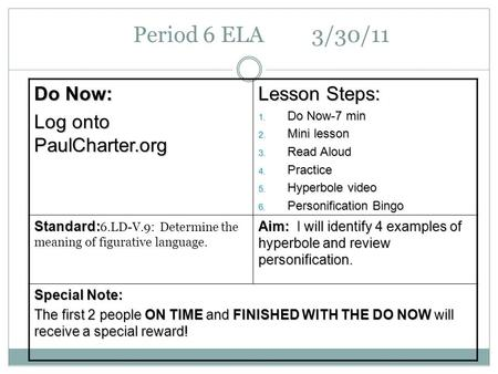 Period 6 ELA 3/30/11 Do Now: Log onto PaulCharter.org Lesson Steps: 1. Do Now-7 min 2. Mini lesson 3. Read Aloud 4. Practice 5. Hyperbole video 6. Personification.