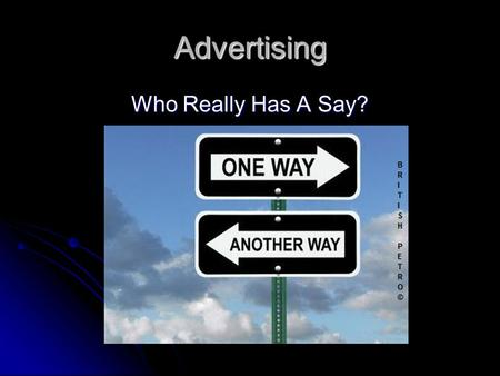 Advertising Who Really Has A Say?. The Media Advertising usually runs across the spectrums of television, movies, and magazines. As well as billboards.
