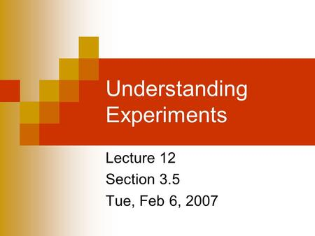 Understanding Experiments Lecture 12 Section 3.5 Tue, Feb 6, 2007.