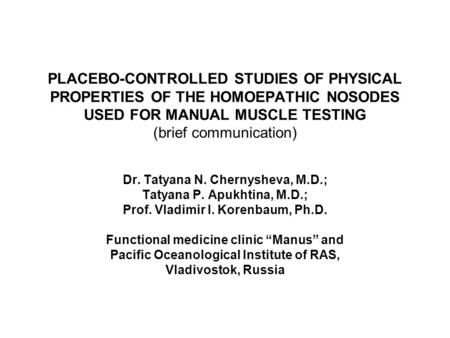 PLACEBO-CONTROLLED STUDIES OF PHYSICAL PROPERTIES OF THE HOMOEPATHIC NOSODES USED FOR MANUAL MUSCLE TESTING (brief communication) Dr. Tatyana N. Chernysheva,