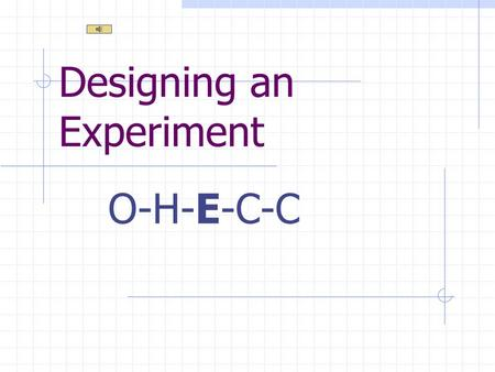 Designing an Experiment O-H-E-C-C Determining a Purpose Do research Examine results of a previous experiment Observe the world around you.