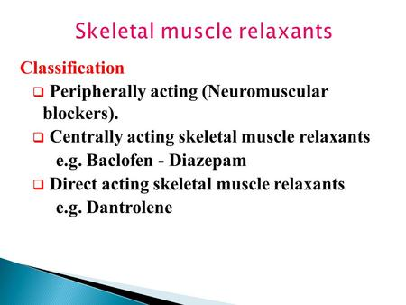 Skeletal muscle relaxants Classification  Peripherally acting (Neuromuscular blockers).  Centrally acting skeletal muscle relaxants e.g. Baclofen - Diazepam.