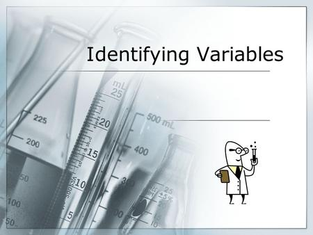 Identifying Variables. Variables  Recall: In an experiment, a variable is anything that can change. Scientists usually manipulate one variable, and measure.