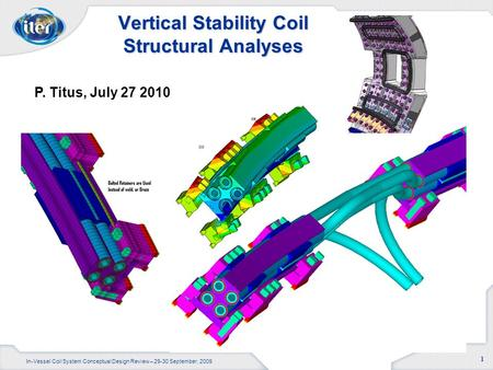 In-Vessel Coil System Conceptual Design Review – 29-30 September, 2009 1 Vertical Stability Coil Structural Analyses P. Titus, July 27 2010.