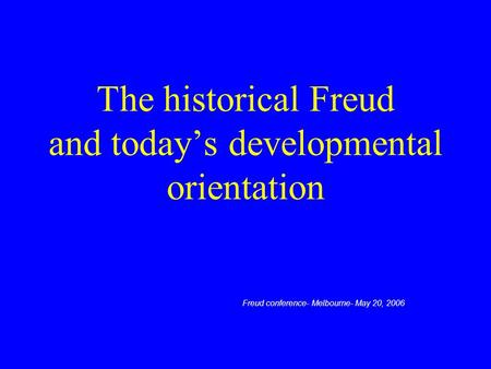 The historical Freud and today's developmental orientation Freud conference- Melbourne- May 20, 2006.