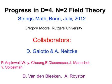 Progress in D=4, N=2 Field Theory Gregory Moore, Rutgers University Strings-Math, Bonn, July, 2012 P. Aspinwall,W.-y. Chuang,E.Diaconescu,J. Manschot,