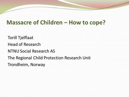 Massacre of Children – How to cope? Torill Tjelflaat Head of Research NTNU Social Research AS The Regional Child Protection Research Unit Trondheim, Norway.