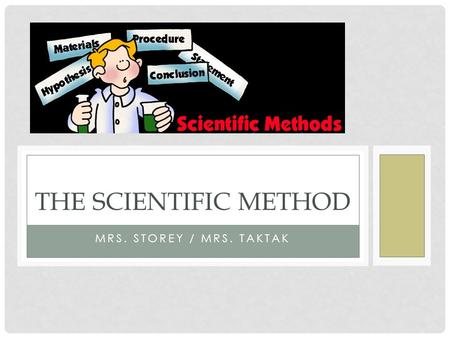 MRS. STOREY / MRS. TAKTAK THE SCIENTIFIC METHOD. THE STEPS OF THE SCIENTIFIC METHOD 1.Ask a question or problem. Examples) Why am I in a hitting slump?