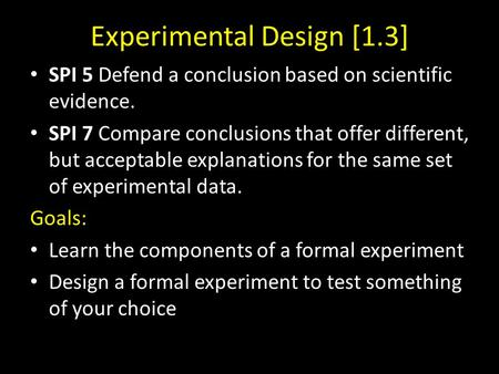 Experimental Design [1.3] SPI 5 Defend a conclusion based on scientific evidence. SPI 7 Compare conclusions that offer different, but acceptable explanations.
