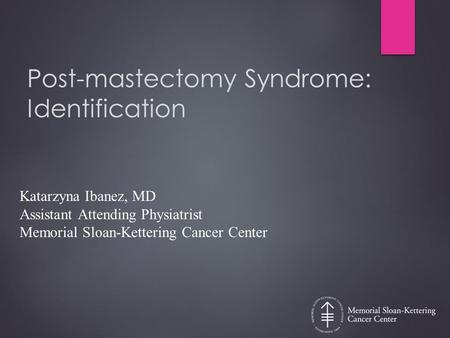 Post-mastectomy Syndrome: Identification Katarzyna Ibanez, MD Assistant Attending Physiatrist Memorial Sloan-Kettering Cancer Center.