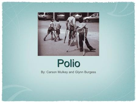 Polio By: Carson Mulkey and Glynn Burgess. Polio and its Symptoms Polio is a contagious viral disease, it can cause paralysis and death in severe cases.