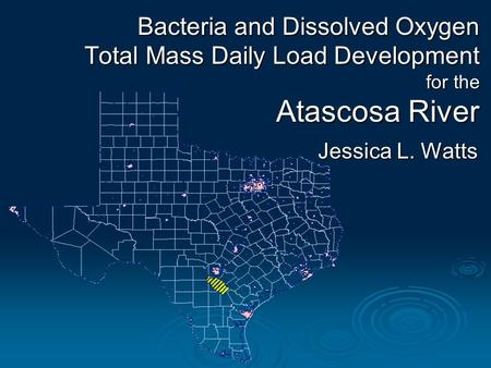 Bacteria and Dissolved Oxygen Total Mass Daily Load Development for the Atascosa River Jessica L. Watts.