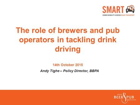 The role of brewers and pub operators in tackling drink driving 14th October 2015 Andy Tighe – Policy Director, BBPA.