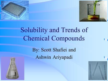 Solubility and Trends of Chemical Compounds By: Scott Shafiei and Ashwin Ariyapadi.